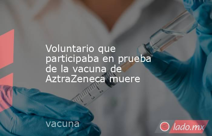 Voluntario que participaba en prueba de la vacuna de AztraZeneca muere. Noticias en tiempo real