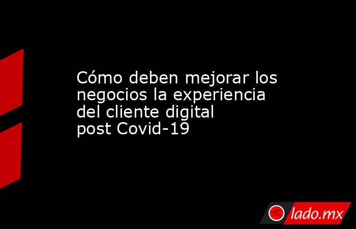 Cómo deben mejorar los negocios la experiencia del cliente digital post Covid-19. Noticias en tiempo real
