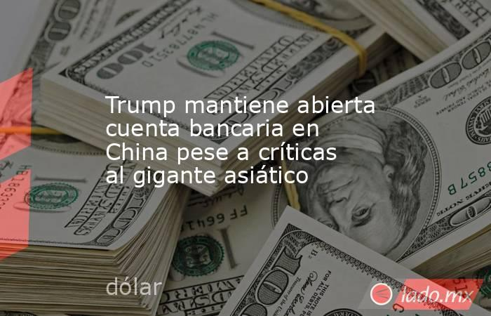 Trump mantiene abierta cuenta bancaria en China pese a críticas al gigante asiático. Noticias en tiempo real