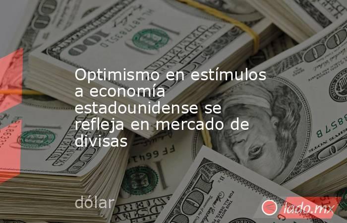 Optimismo en estímulos a economía estadounidense se refleja en mercado de divisas. Noticias en tiempo real