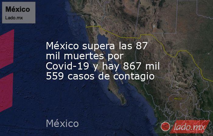 México supera las 87 mil muertes por Covid-19 y hay 867 mil 559 casos de contagio. Noticias en tiempo real