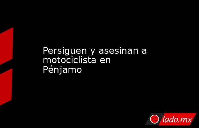 Persiguen y asesinan a motociclista en Pénjamo. Noticias en tiempo real