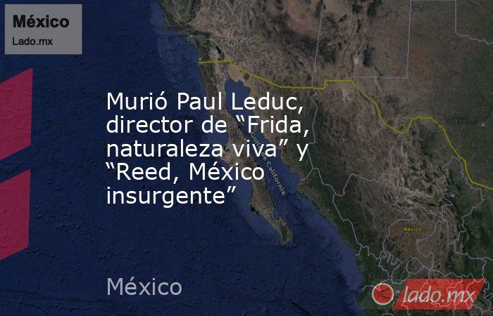 """Murió Paul Leduc, director de """"Frida, naturaleza viva"""" y """"Reed, México insurgente"""". Noticias en tiempo real"""