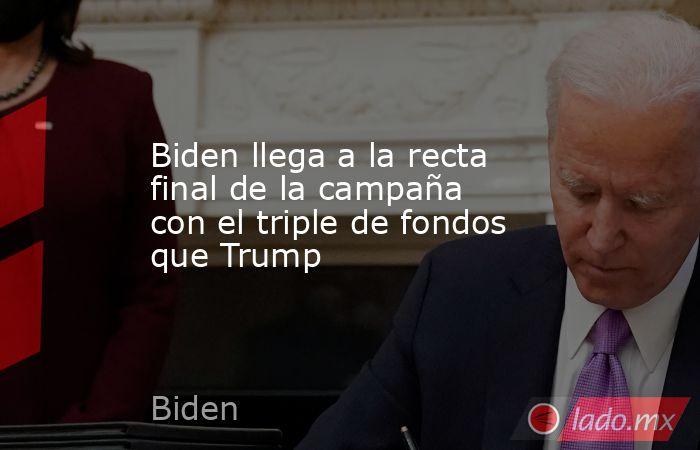 Biden llega a la recta final de la campaña con el triple de fondos que Trump. Noticias en tiempo real