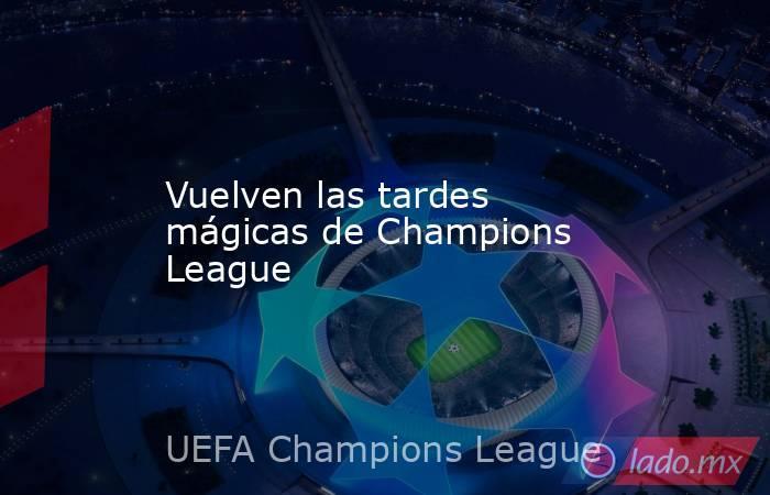 Vuelven las tardes mágicas de Champions League. Noticias en tiempo real