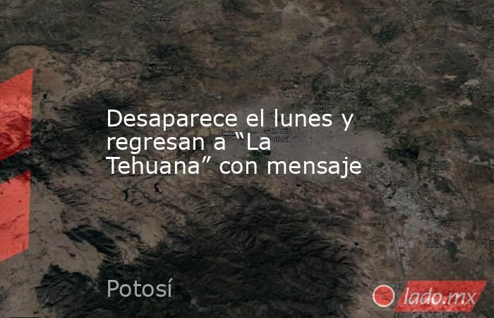 """Desaparece el lunes y regresan a """"La Tehuana"""" con mensaje. Noticias en tiempo real"""