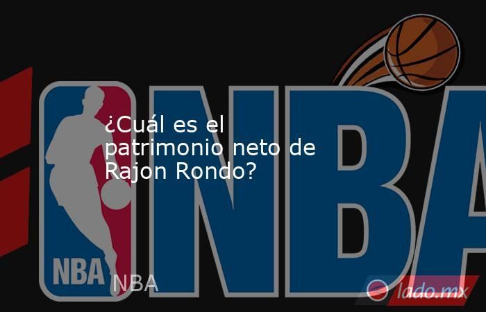 ¿Cuál es el patrimonio neto de Rajon Rondo?. Noticias en tiempo real