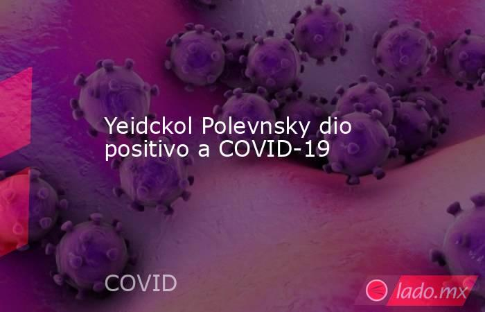 Yeidckol Polevnsky dio positivo a COVID-19. Noticias en tiempo real