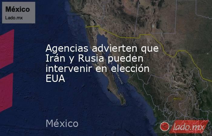 Agencias advierten que Irán y Rusia pueden intervenir en elección EUA. Noticias en tiempo real