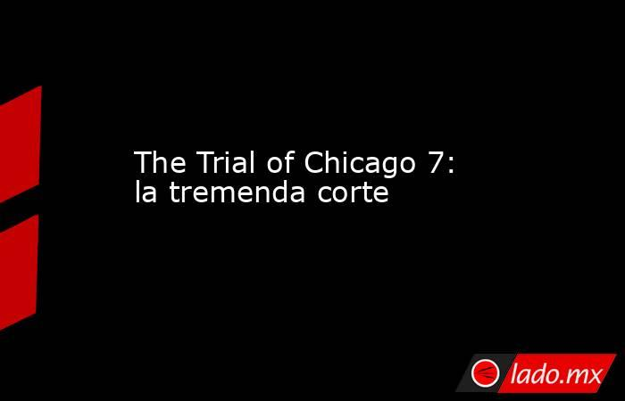 The Trial of Chicago 7: la tremenda corte. Noticias en tiempo real