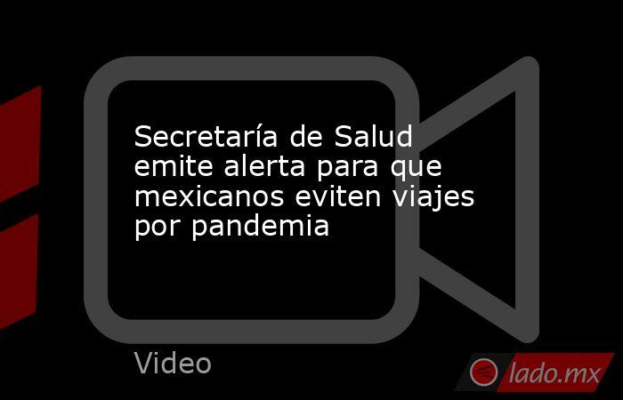 Secretaría de Salud emite alerta para que mexicanos eviten viajes por pandemia. Noticias en tiempo real
