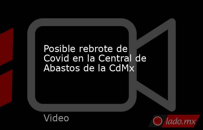 Posible rebrote de Covid en la Central de Abastos de la CdMx. Noticias en tiempo real