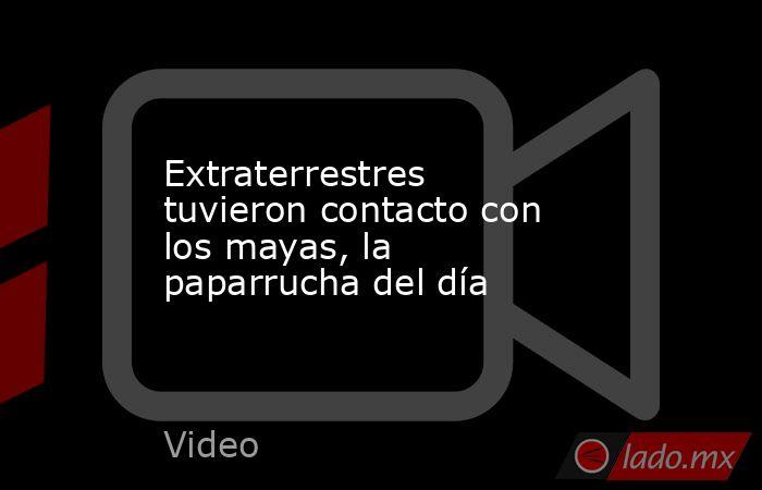 Extraterrestres tuvieron contacto con los mayas, la paparrucha del día. Noticias en tiempo real