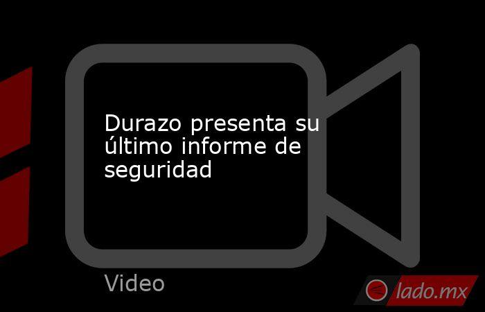 Durazo presenta su último informe de seguridad. Noticias en tiempo real