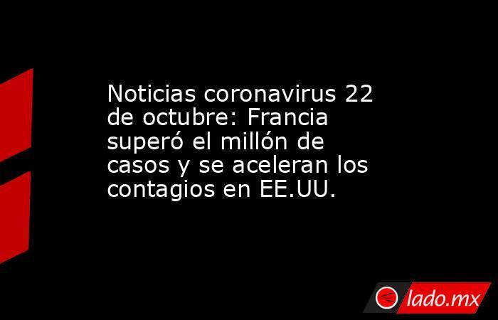 Noticias coronavirus 22 de octubre: Francia superó el millón de casos y se aceleran los contagios en EE.UU.. Noticias en tiempo real