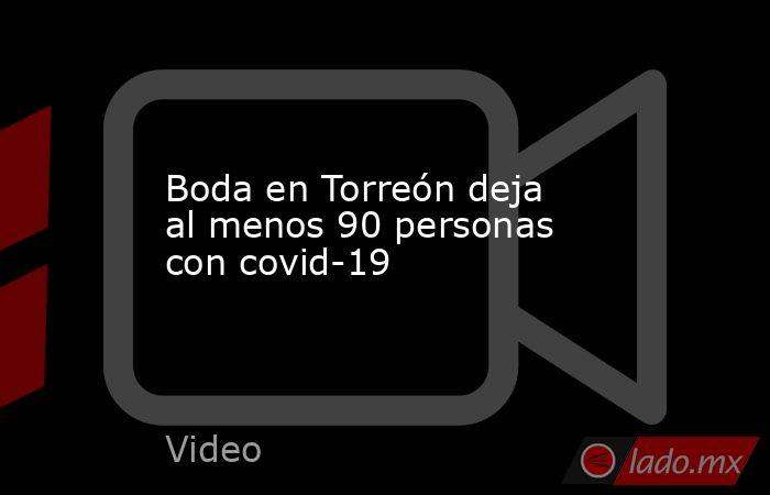 Boda en Torreón deja al menos 90 personas con covid-19. Noticias en tiempo real