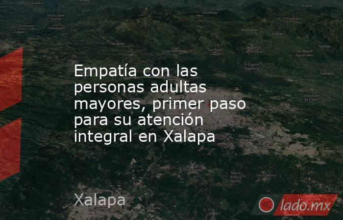 Empatía con las personas adultas mayores, primer paso para su atención integral en Xalapa. Noticias en tiempo real