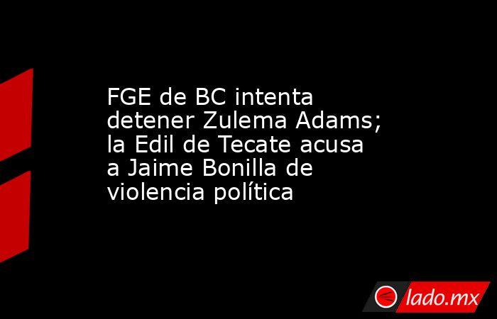 FGE de BC intenta detener Zulema Adams; la Edil de Tecate acusa a Jaime Bonilla de violencia política. Noticias en tiempo real
