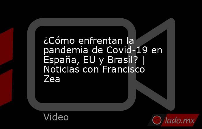 ¿Cómo enfrentan la pandemia de Covid-19 en España, EU y Brasil? | Noticias con Francisco Zea. Noticias en tiempo real