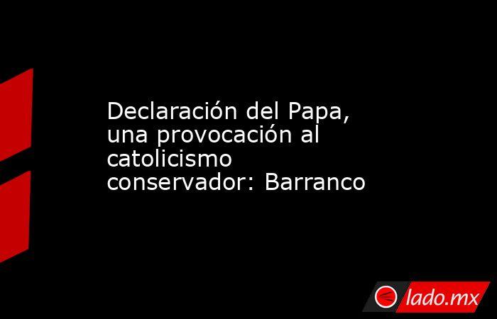 Declaración del Papa, una provocación al catolicismo conservador: Barranco. Noticias en tiempo real