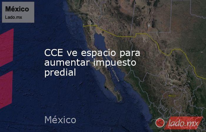 CCE ve espacio para aumentar impuesto predial. Noticias en tiempo real