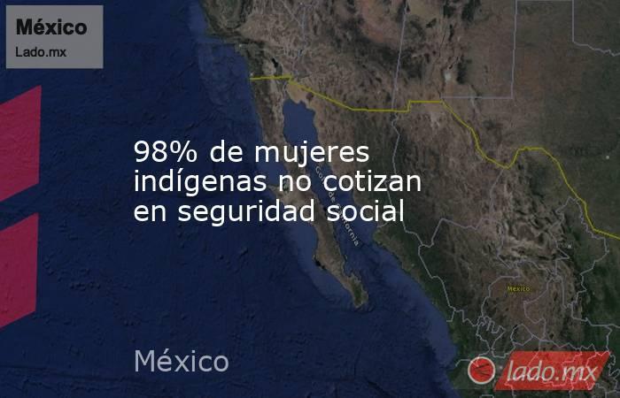 98% de mujeres indígenas no cotizan en seguridad social. Noticias en tiempo real