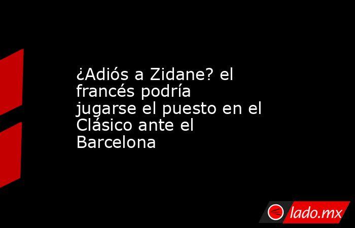 ¿Adiós a Zidane? el francés podría jugarse el puesto en el Clásico ante el Barcelona. Noticias en tiempo real