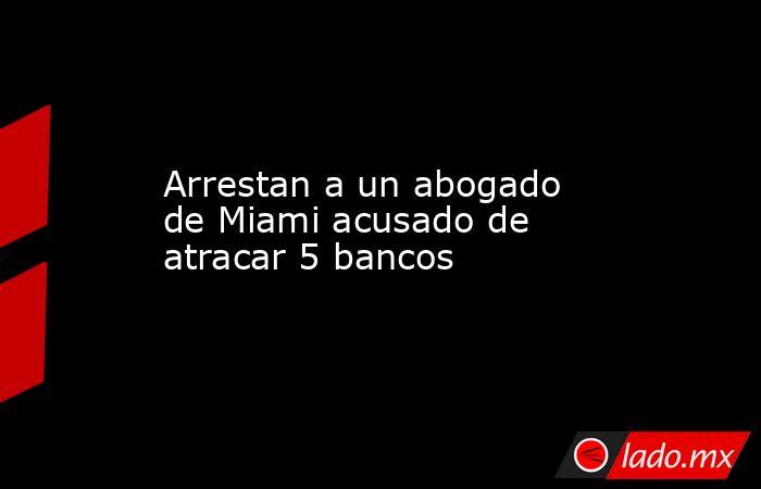 Arrestan a un abogado de Miami acusado de atracar 5 bancos. Noticias en tiempo real