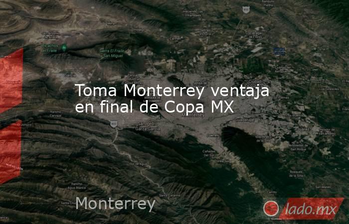 Toma Monterrey ventaja en final de Copa MX. Noticias en tiempo real