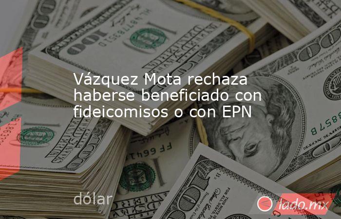 Vázquez Mota rechaza haberse beneficiado con fideicomisos o con EPN. Noticias en tiempo real