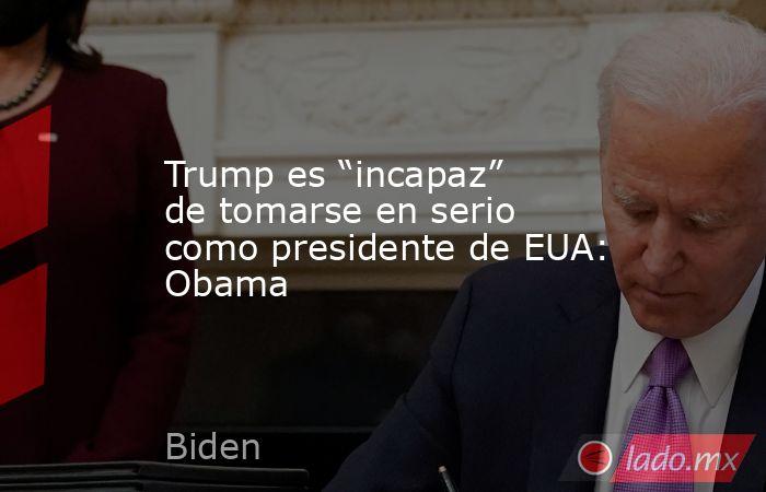"""Trump es """"incapaz"""" de tomarse en serio como presidente de EUA: Obama. Noticias en tiempo real"""