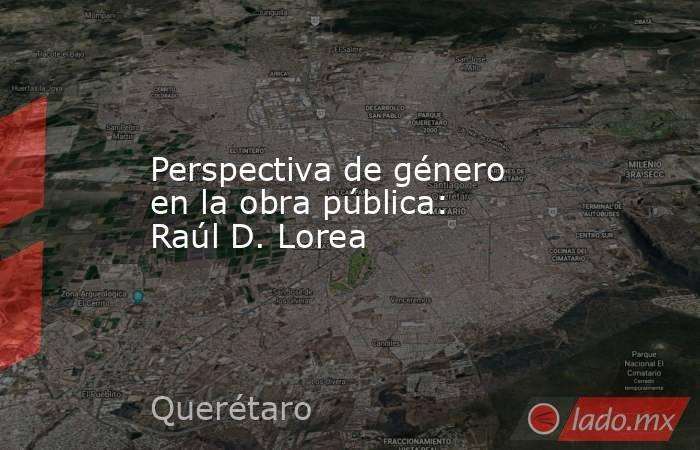 Perspectiva de género en la obra pública: Raúl D. Lorea. Noticias en tiempo real