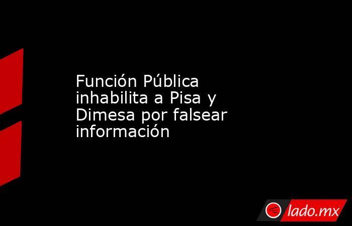 Función Pública inhabilita a Pisa y Dimesa por falsear información. Noticias en tiempo real