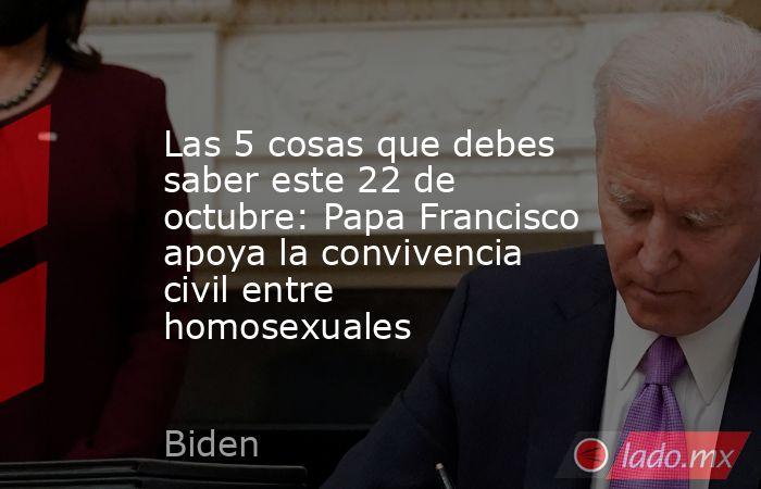 Las 5 cosas que debes saber este 22 de octubre: Papa Francisco apoya la convivencia civil entre homosexuales. Noticias en tiempo real