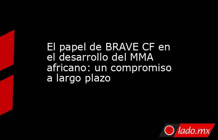 El papel de BRAVE CF en el desarrollo del MMA africano: un compromiso a largo plazo. Noticias en tiempo real