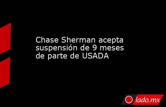 Chase Sherman acepta suspensión de 9 meses de parte de USADA. Noticias en tiempo real