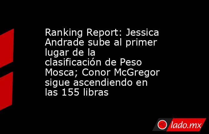 Ranking Report: Jessica Andrade sube al primer lugar de la clasificación de Peso Mosca; Conor McGregor sigue ascendiendo en las 155 libras. Noticias en tiempo real