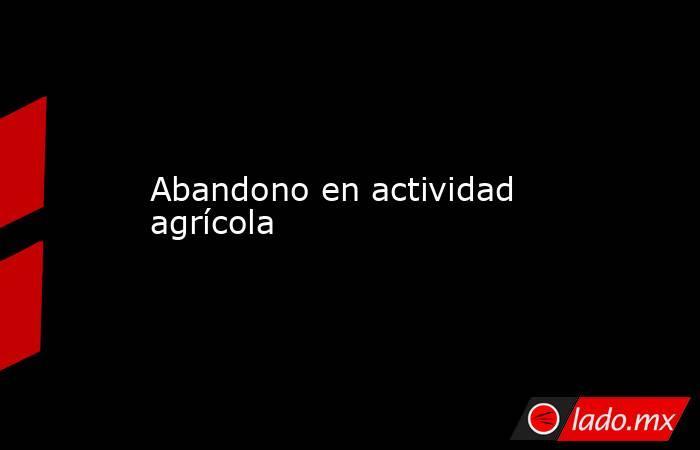 Abandono en actividad agrícola . Noticias en tiempo real