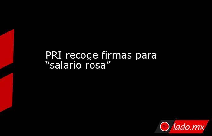 """PRI recoge firmas para """"salario rosa"""". Noticias en tiempo real"""