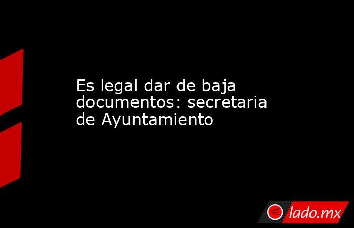 Es legal dar de baja documentos: secretaria de Ayuntamiento. Noticias en tiempo real