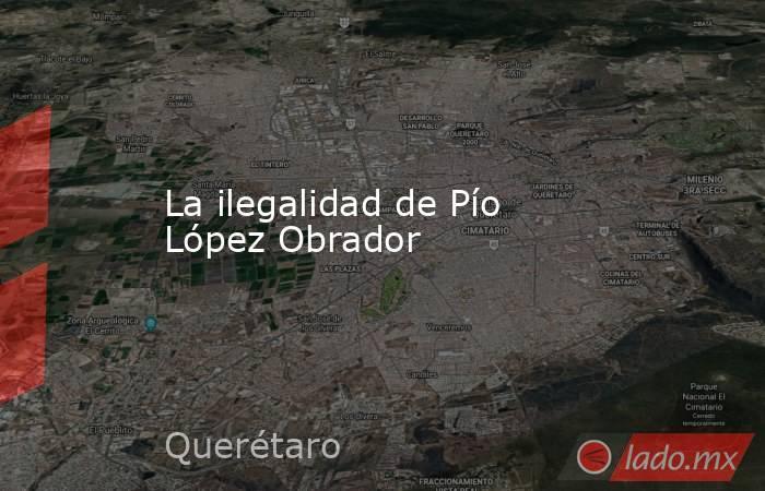 La ilegalidad de Pío López Obrador. Noticias en tiempo real