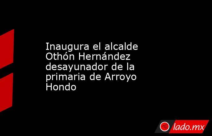 Inaugura el alcalde Othón Hernández desayunador de la primaria de Arroyo Hondo. Noticias en tiempo real
