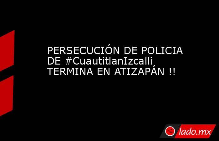 PERSECUCIÓN DE POLICIA DE #CuautitlanIzcalli TERMINA EN ATIZAPÁN !!. Noticias en tiempo real
