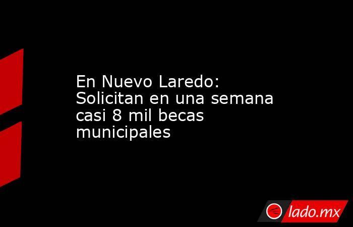En Nuevo Laredo: Solicitan en una semana casi 8 mil becas municipales. Noticias en tiempo real