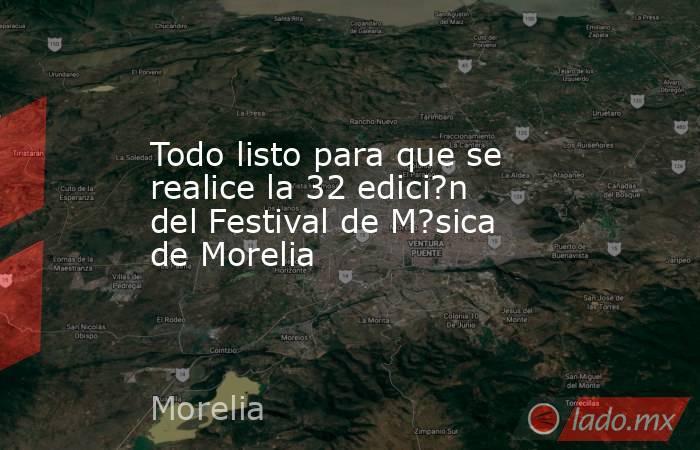 Todo listo para que se realice la 32 edici?n del Festival de M?sica de Morelia. Noticias en tiempo real