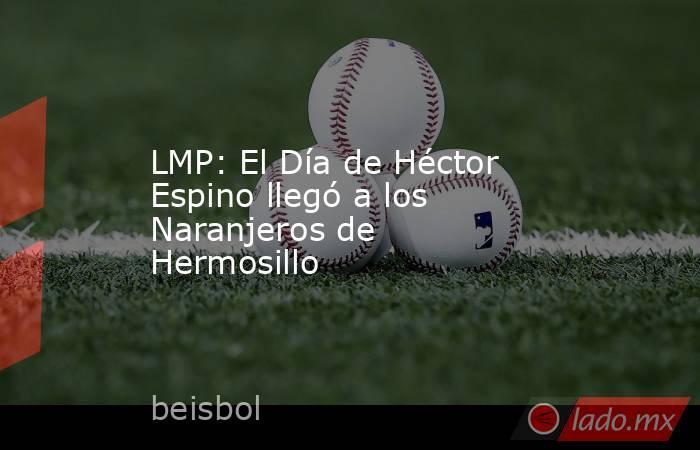 LMP: El Día de Héctor Espino llegó a los Naranjeros de Hermosillo. Noticias en tiempo real
