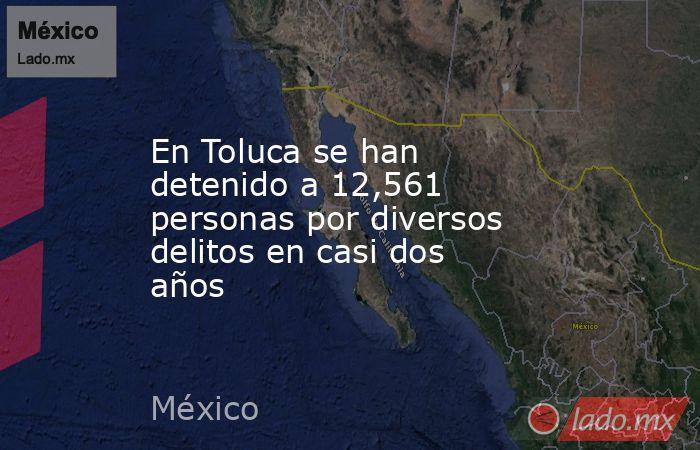 En Toluca se han detenido a 12,561 personas por diversos delitos en casi dos años. Noticias en tiempo real