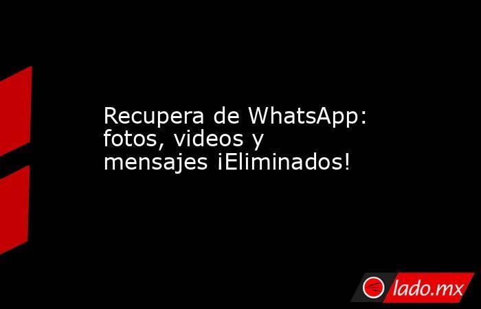 Recupera de WhatsApp: fotos, videos y mensajes ¡Eliminados!. Noticias en tiempo real