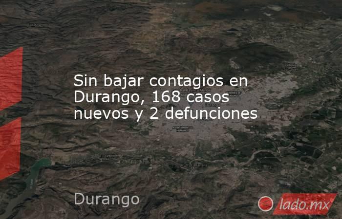Sin bajar contagios en Durango, 168 casos nuevos y 2 defunciones. Noticias en tiempo real