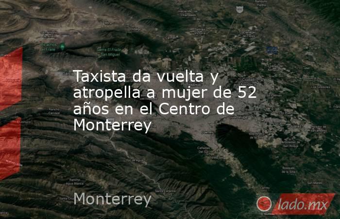 Taxista da vuelta y atropella a mujer de 52 años en el Centro de Monterrey . Noticias en tiempo real